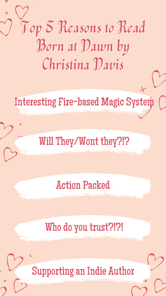 Top 5 Reasons to Read Born at Dawn by Christina Davis Interesting Fire-based Magic System Will they/wont they?!?! Action Packed Who do you trust?!?! Supporting an Indie Author